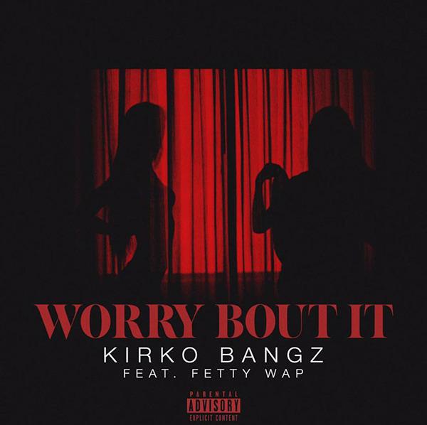 Kirko-Bangz-Worry-Bout-It-ft-Fetty-Wap